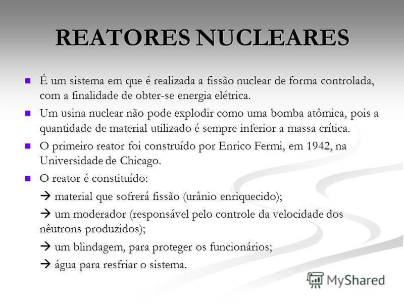 REATORES NUCLEARES É um sistema em que é realizada a fissão nuclear de forma controlada, com a finalidade de obter-se energia elétrica. É um sistema em que é realizada a fissão nuclear de forma controlada, com a finalidade de obter-se energia elétric