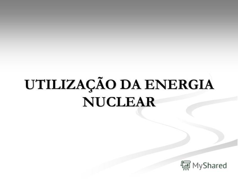 UTILIZAÇÃO DA ENERGIA NUCLEAR