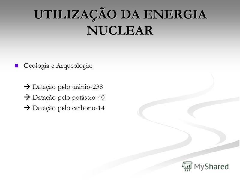 UTILIZAÇÃO DA ENERGIA NUCLEAR Geologia e Arqueologia: Geologia e Arqueologia: Datação pelo urânio-238 Datação pelo urânio-238 Datação pelo potássio-40 Datação pelo potássio-40 Datação pelo carbono-14 Datação pelo carbono-14