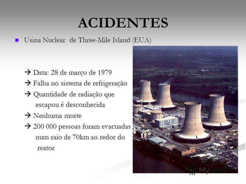 ACIDENTES Usina Nuclear de Three-Mile Island (EUA) Usina Nuclear de Three-Mile Island (EUA) Data: 28 de março de 1979 Data: 28 de março de 1979 Falha no sistema de refrigeração Falha no sistema de refrigeração Quantidade de radiação que Quantidade de