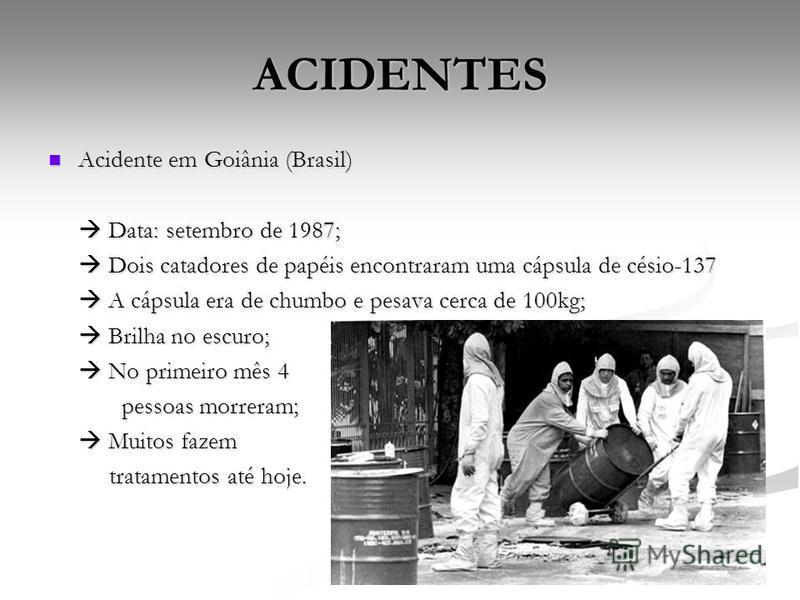 ACIDENTES Acidente em Goiânia (Brasil) Acidente em Goiânia (Brasil) Data: setembro de 1987; Data: setembro de 1987; Dois catadores de papéis encontraram uma cápsula de césio-137 Dois catadores de papéis encontraram uma cápsula de césio-137 A cápsula