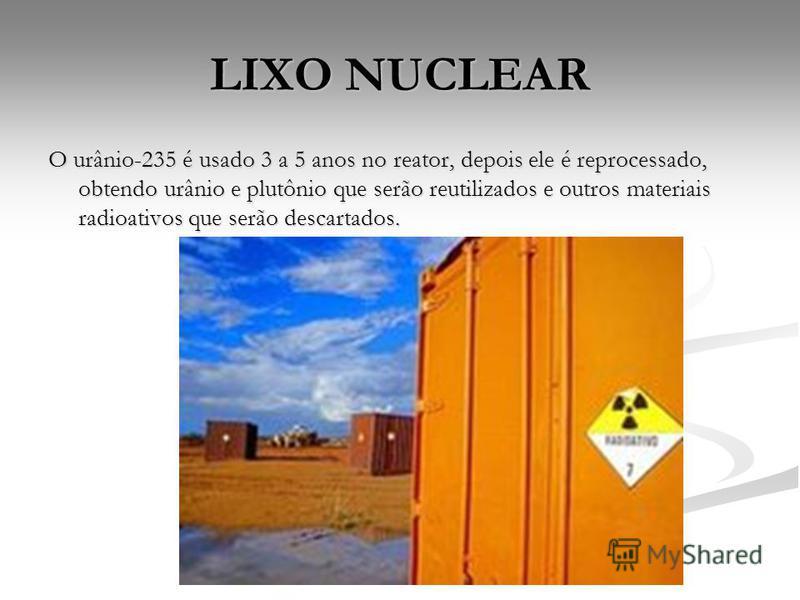 O urânio-235 é usado 3 a 5 anos no reator, depois ele é reprocessado, obtendo urânio e plutônio que serão reutilizados e outros materiais radioativos que serão descartados.