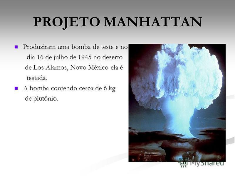 PROJETO MANHATTAN Produziram uma bomba de teste e no Produziram uma bomba de teste e no dia 16 de julho de 1945 no deserto dia 16 de julho de 1945 no deserto de Los Alamos, Novo México ela é de Los Alamos, Novo México ela é testada. testada. A bomba