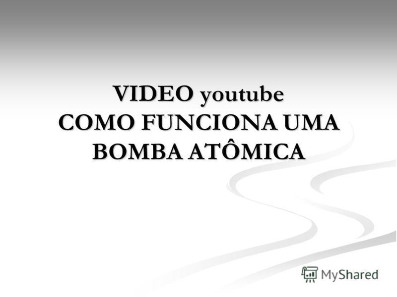 VIDEO youtube COMO FUNCIONA UMA BOMBA ATÔMICA