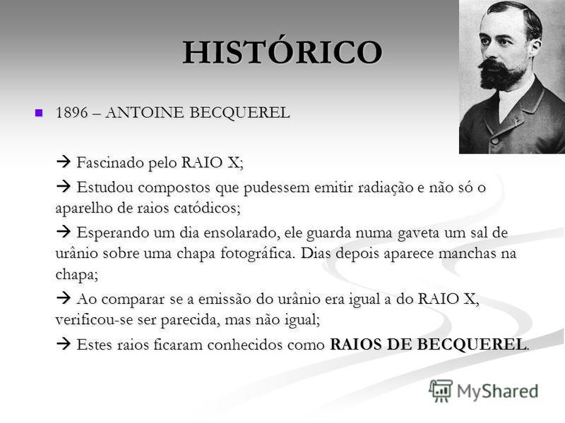 HISTÓRICO 1896 – ANTOINE BECQUEREL 1896 – ANTOINE BECQUEREL Fascinado pelo RAIO X; Fascinado pelo RAIO X; Estudou compostos que pudessem emitir radiação e não só o aparelho de raios catódicos; Estudou compostos que pudessem emitir radiação e não só o