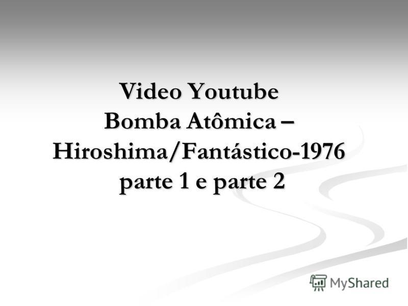 Video Youtube Bomba Atômica – Hiroshima/Fantástico-1976 parte 1 e parte 2