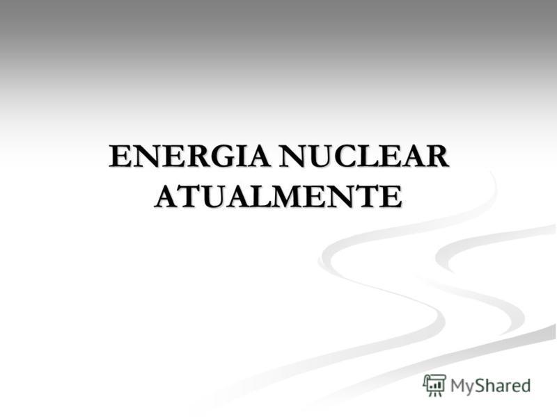 ENERGIA NUCLEAR ATUALMENTE