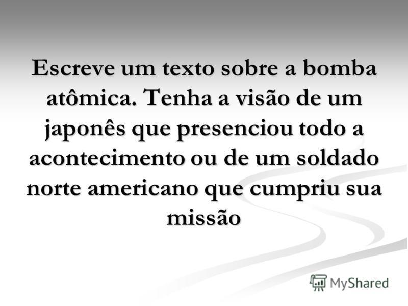 Escreve um texto sobre a bomba atômica. Tenha a visão de um japonês que presenciou todo a acontecimento ou de um soldado norte americano que cumpriu sua missão