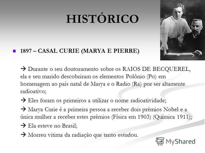 HISTÓRICO 1897 – CASAL CURIE (MARYA E PIERRE) 1897 – CASAL CURIE (MARYA E PIERRE) Durante o seu doutoramento sobre os RAIOS DE BECQUEREL, ela e seu marido descobriram os elementos Polônio (Po) em homenagem ao país natal de Marya e o Radio (Ra) por se