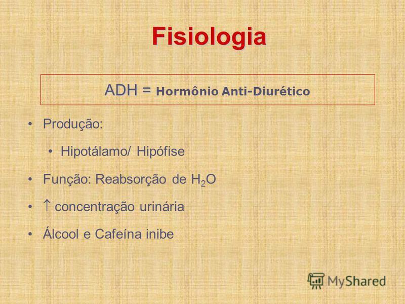 ADH = ADH = Hormônio Anti-Diurético Produção: Hipotálamo/ Hipófise Função: Reabsorção de H 2 O concentração urinária Álcool e Cafeína inibe Fisiologia