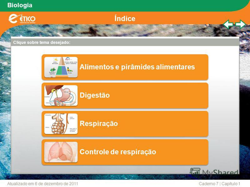 Biologia Clique sobre tema desejado: Alimentos e pirâmides alimentares Digestão Respiração Controle de respiração Índice Caderno 7 | Capítulo 1Atualizado em 6 de dezembro de 2011