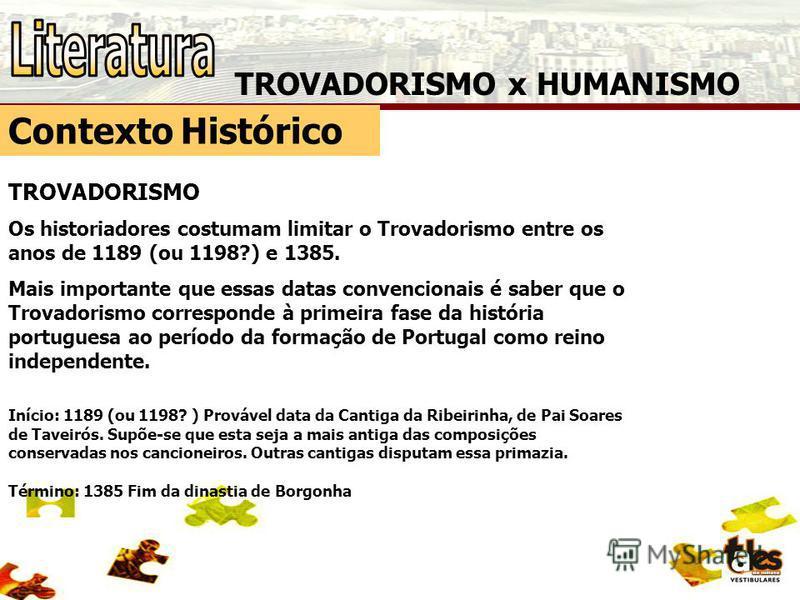 TROVADORISMO x HUMANISMO Contexto Histórico TROVADORISMO Os historiadores costumam limitar o Trovadorismo entre os anos de 1189 (ou 1198?) e 1385. Mais importante que essas datas convencionais é saber que o Trovadorismo corresponde à primeira fase da