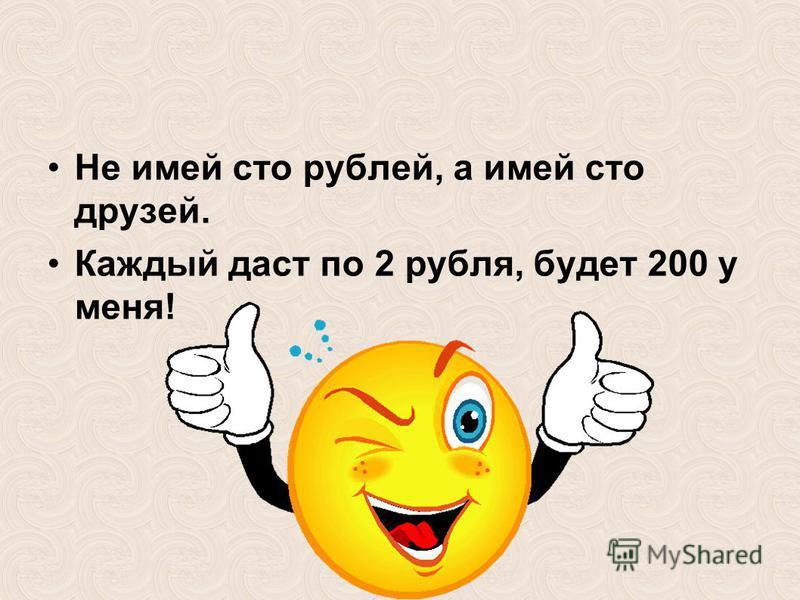 Не имей сто рублей, а имей сто друзей. Каждый даст по 2 рубля, будет 200 у меня!