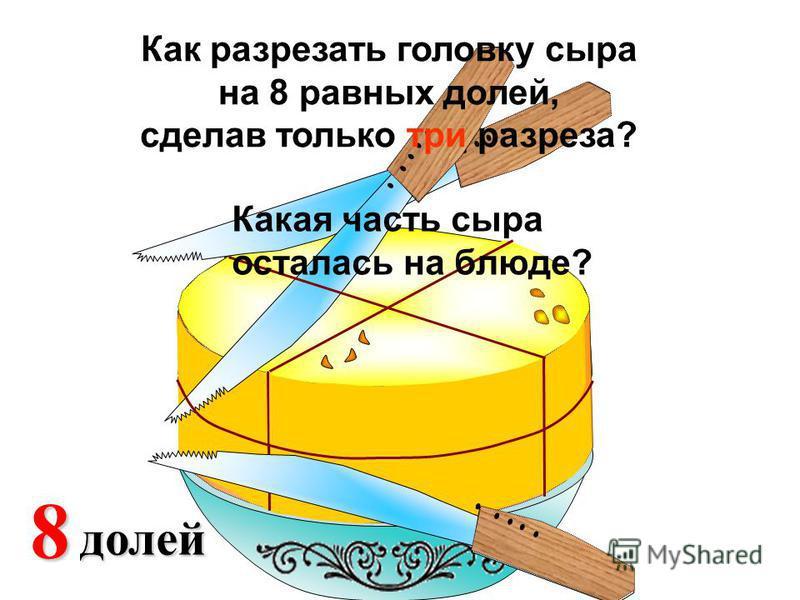 2 доли 48 долей Какая часть сыра осталась на блюде? Как разрезать головку сыра на 8 равных долей, сделав только три разреза?