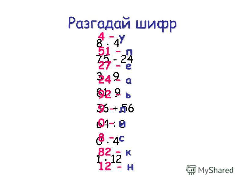 Разгадай шифр 8. 4 75 - 24 3. 9 81: 9 36 + 56 64 : 8 0. 4 1. 12 4 – у 51 – п 27 – е 24 – а 92 – ь 9 – л 0 – и 8 – с 82 – к 12 - н