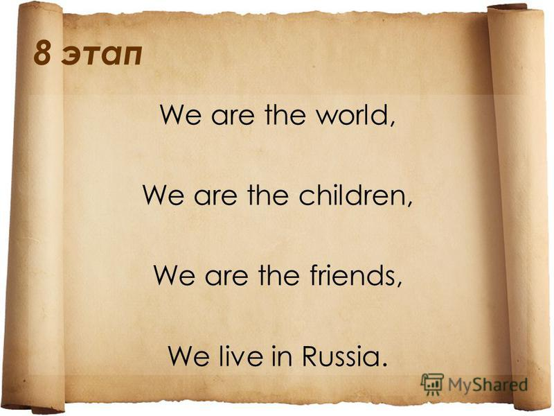 8 этап We are the world, We are the children, We are the friends, We live in Russia.