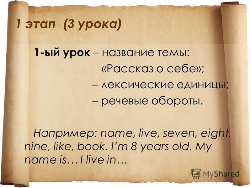 1 этап (3 урока) 1-ый урок – название темы: «Рассказ о себе»; – лексические единицы; – речевые обороты. Например: name, live, seven, eight, nine, like, book. Im 8 years old. My name is… I live in…