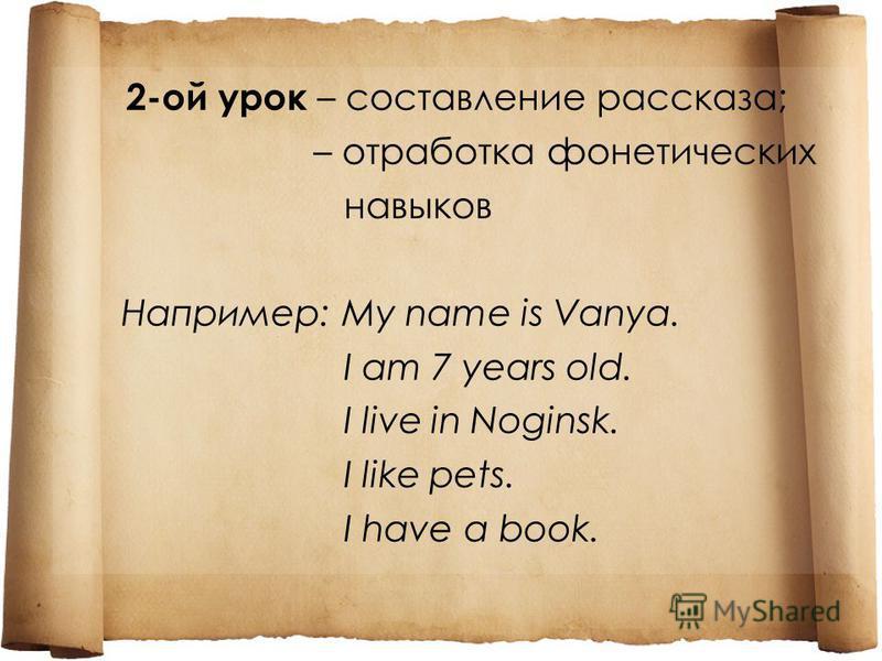 2-ой урок – составление рассказа; – отработка фонетических навыков Например: My name is Vanya. I am 7 years old. I live in Noginsk. I like pets. I have a book.