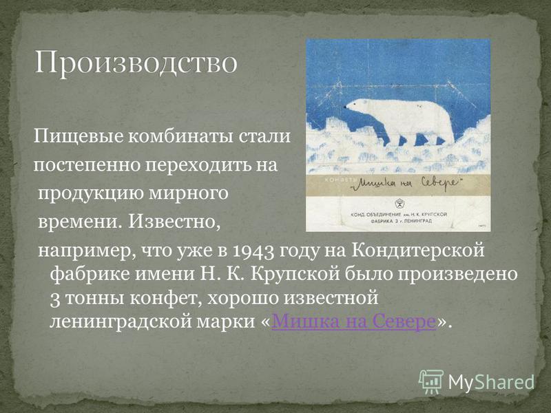 Пищевые комбинаты стали постепенно переходить на продукцию мирного времени. Известно, например, что уже в 1943 году на Кондитерской фабрике имени Н. К. Крупской было произведено 3 тонны конфет, хорошо известной ленинградской марки «Мишка на Севере».М