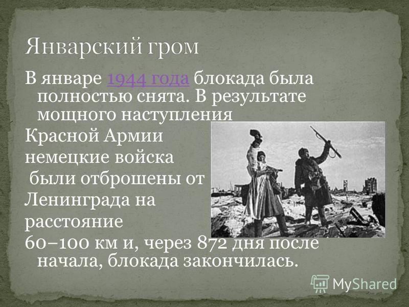 В январе 1944 года блокада была полностью снята. В результате мощного наступления 1944 года Красной Армии немецкие войска были отброшены от Ленинграда на расстояние 60100 км и, через 872 дня после начала, блокада закончилась.