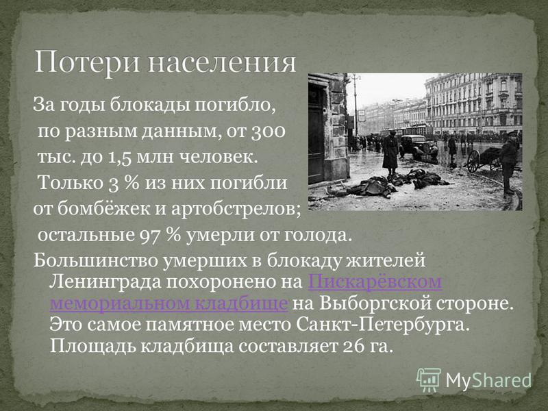 За годы блокады погибло, по разным данным, от 300 тыс. до 1,5 млн человек. Только 3 % из них погибли от бомбёжек и артобстрелов; остальные 97 % умерли от голода. Большинство умерших в блокаду жителей Ленинграда похоронено на Пискарёвском мемориальном