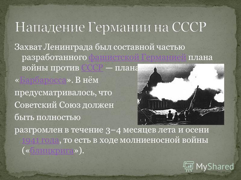 Захват Ленинграда был составной частью разработанного фашистской Германией плана войны против СССР плана фашистской ГерманиейСССР «Барбаросса». В нём Барбаросса предусматривалось, что Советский Союз должен быть полностью разгромлен в течение 34 месяц