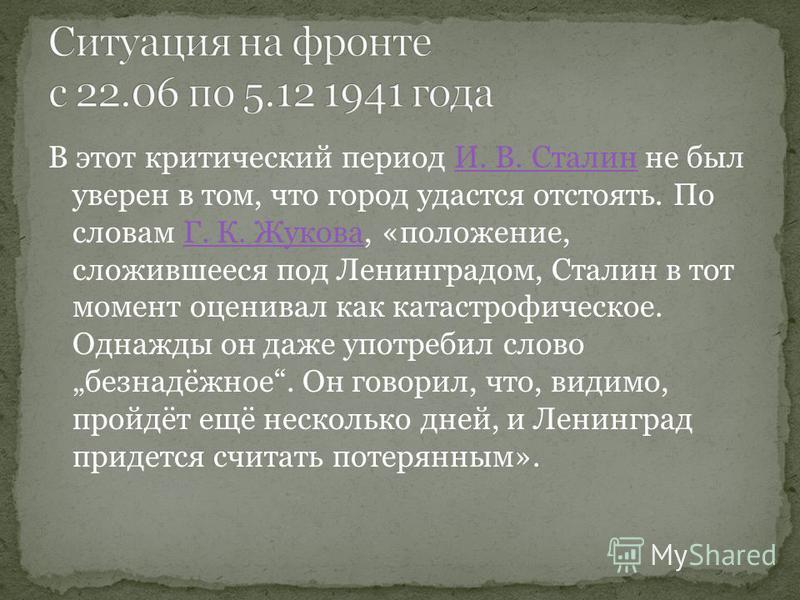 В этот критический период И. В. Сталин не был уверен в том, что город удастся отстоять. По словам Г. К. Жукова, «положение, сложившееся под Ленинградом, Сталин в тот момент оценивал как катастрофическое. Однажды он даже употребил слово безнадёжное. О