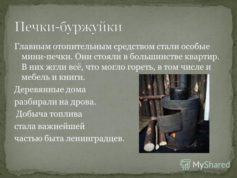 Главным отопительным средством стали особые мини-печки. Они стояли в большинстве квартир. В них жгли всё, что могло гореть, в том числе и мебель и книги. Деревянные дома разбирали на дрова. Добыча топлива стала важнейшей частью быта ленинградцев.