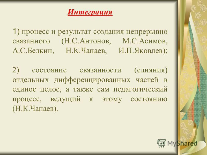Интеграция 1) процесс и результат создания непрерывно связанного (Н.С.Антонов, М.С.Асимов, А.С.Белкин, Н.К.Чапаев, И.П.Яковлев); 2) состояние связанности (слияния) отдельных дифференцированных частей в единое целое, а также сам педагогический процесс