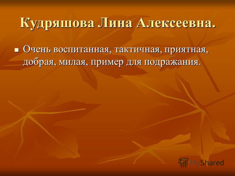 Кудряшова Лина Алексеевна. Очень воспитанная, тактичная, приятная, добрая, милая, пример для подражания. Очень воспитанная, тактичная, приятная, добрая, милая, пример для подражания.