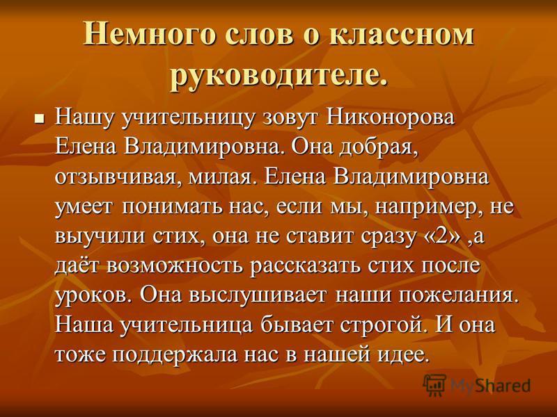 Немного слов о классном руководителе. Нашу учительницу зовут Никонорова Елена Владимировна. Она добрая, отзывчивая, милая. Елена Владимировна умеет понимать нас, если мы, например, не выучили стих, она не ставит сразу «2»,а даёт возможность рассказат