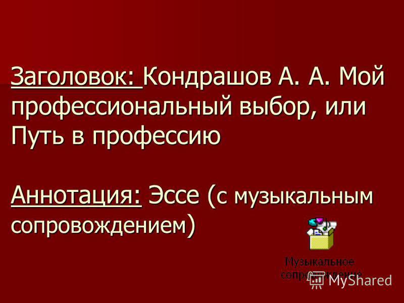 Заголовок: Кондрашов А. А. Мой профессиональный выбор, или Путь в профессию Аннотация: Эссе ( с музыкальным сопровождением )