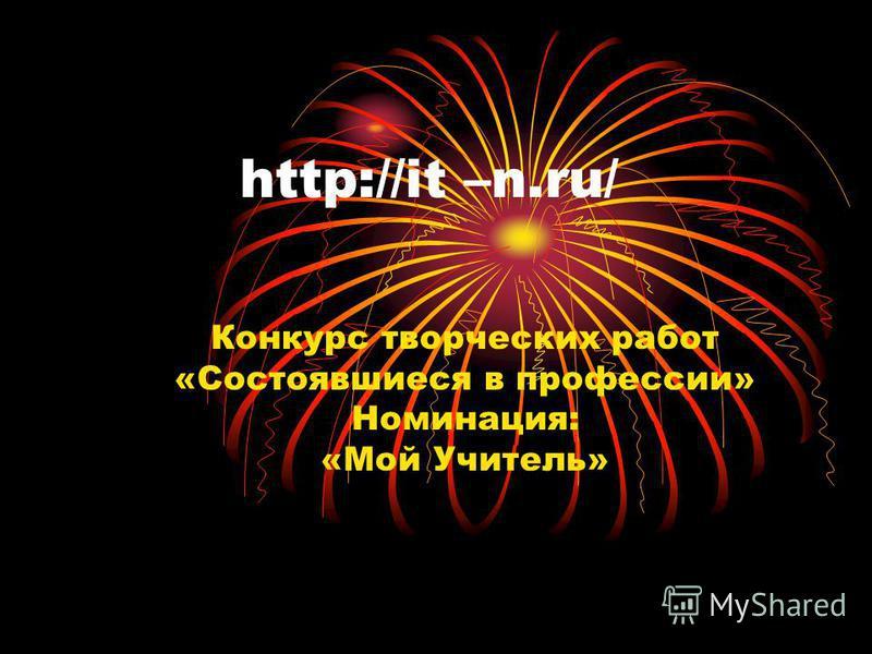 http://it –n.ru/ Конкурс творческих работ «Состоявшиеся в профессии» Номинация: «Мой Учитель»