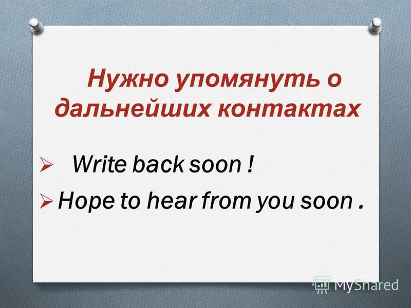 Нужно упомянуть о дальнейших контактах Write back soon ! Hope to hear from you soon.