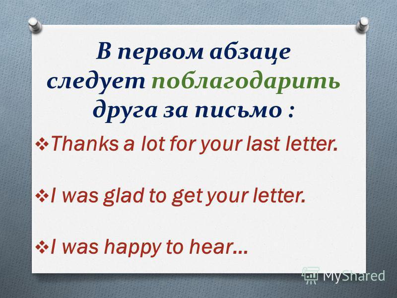 Thanks a lot for your last letter. I was glad to get your letter. I was happy to hear… В первом абзаце следует поблагодарить друга за письмо :