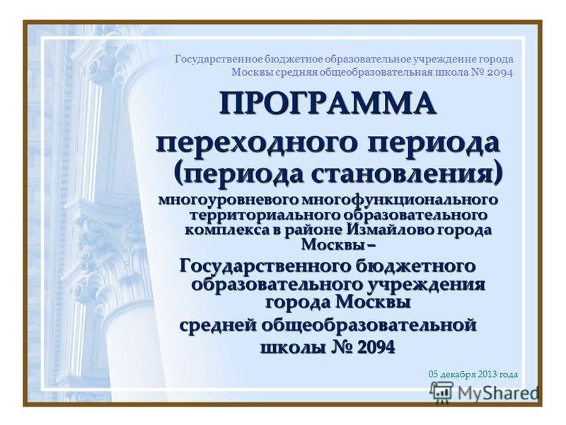 Государственное бюджетное образовательное учреждение города Москвы средняя общеобразовательная школа 2094 ПРОГРАММА переходного периода ( периода становления ) многоуровневого многофункционального территориального образовательного комплекса в районе