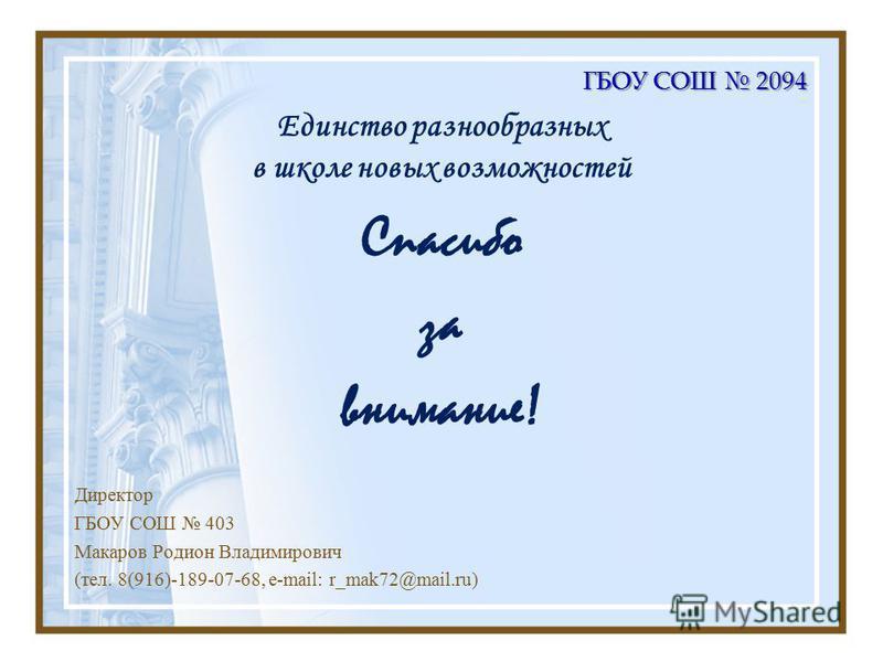 Единство разнообразных в школе новых возможностей Спасибо за внимание! Директор ГБОУ СОШ 403 Макаров Родион Владимирович (тел. 8(916)-189-07-68, е-mail: r_mak72@mail.ru)