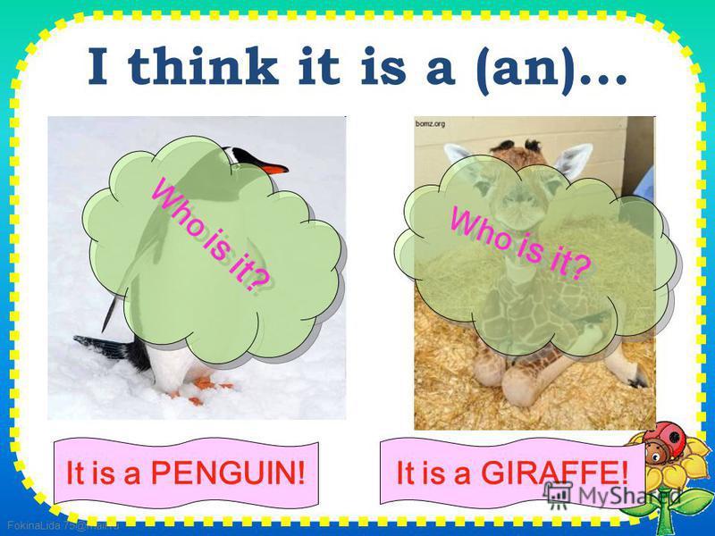 FokinaLida.75@mail.ru I think it is a (an)... It is a PENGUIN! Who is it? It is a GIRAFFE!