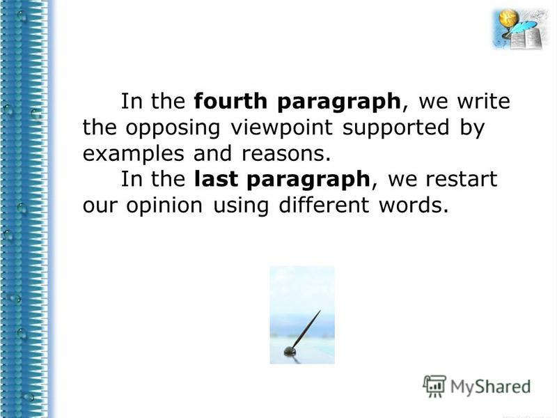 In the fourth paragraph, we write the opposing viewpoint supported by examples and reasons. In the last paragraph, we restart our opinion using different words.