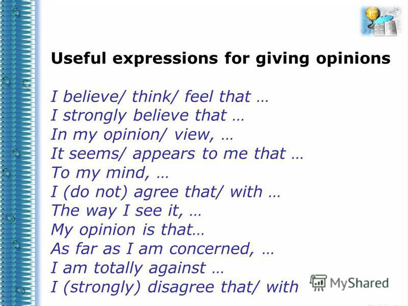 Useful expressions for giving opinions I believe/ think/ feel that … I strongly believe that … In my opinion/ view, … It seems/ appears to me that … To my mind, … I (do not) agree that/ with … The way I see it, … My opinion is that… As far as I am co