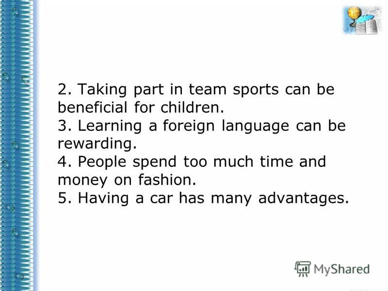 2. Taking part in team sports can be beneficial for children. 3. Learning a foreign language can be rewarding. 4. People spend too much time and money on fashion. 5. Having a car has many advantages.