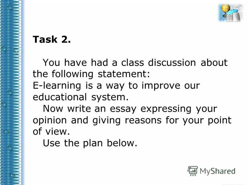 Task 2. You have had a class discussion about the following statement: E-learning is a way to improve our educational system. Now write an essay expressing your opinion and giving reasons for your point of view. Use the plan below.