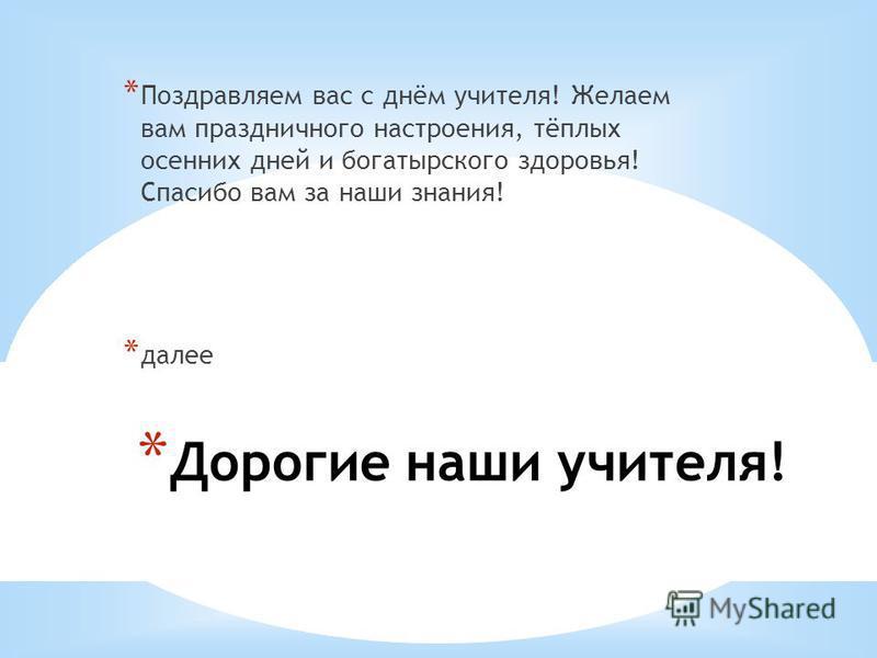 * Дорогие наши учителя! * Поздравляем вас с днём учителя! Желаем вам праздничного настроения, тёплых осенних дней и богатырского здоровья! Спасибо вам за наши знания! * далее