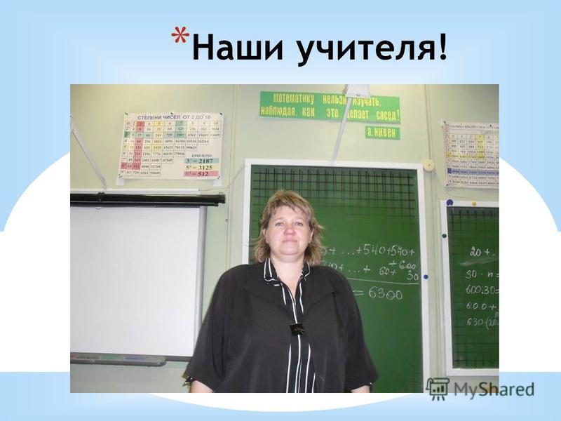 * Наши учителя!
