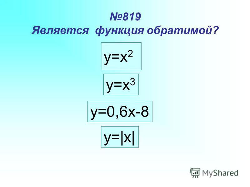 819 Является функция обратимой? y=x 2 y=x 3 y=0,6x-8 y=|x|