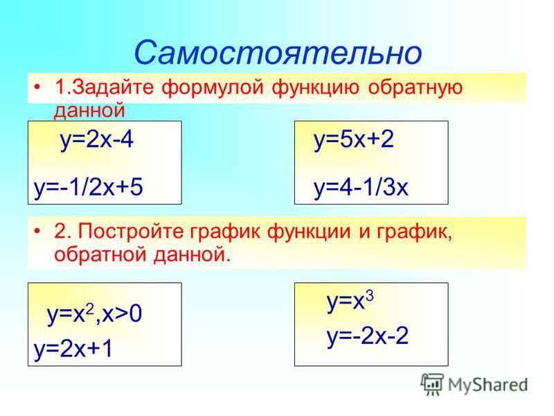 Самостоятельно 1. Задайте формулой функцию обратную данной y=2x-4 y=-1/2x+5 y=5x+2 y=4-1/3x 2. Постройте график функции и график, обратной данной. y=x 2,x>0 y=2x+1 y=x 3 y=-2x-2