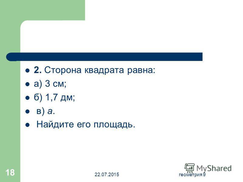 22.07.2015 геометрия 9 18 2. Сторона квадрата равна: а) 3 см; б) 1,7 дм; в) a. Найдите его площадь.