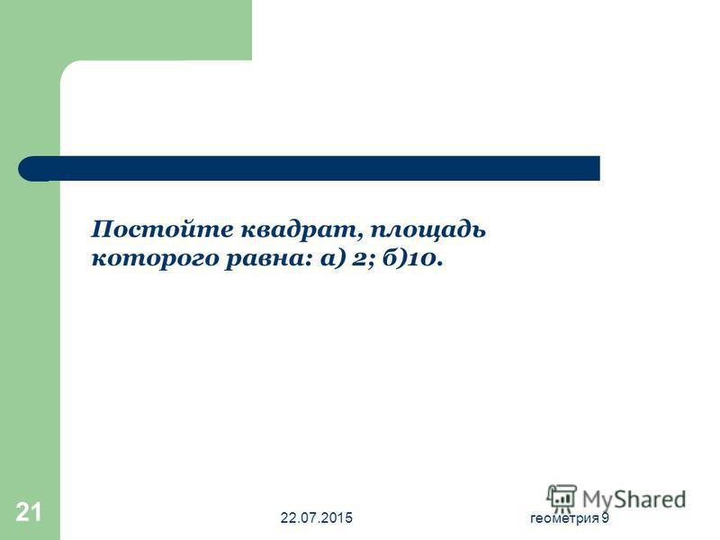 22.07.2015 геометрия 9 21 Постойте квадрат, площадь которого равна: а) 2; б)10.