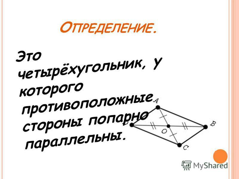 О ПРЕДЕЛЕНИЕ. Это четырёхугольник, у которого противоположные стороны попарно параллельны.