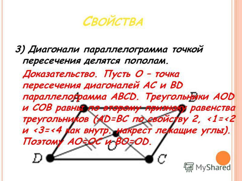 3) Диагонали параллелограмма точкой пересечения делятся пополам. Доказательство. Пусть О – точка пересечения диагоналей AC и BD параллелограмма ABCD. Треугольники AOD и COB равны по второму признаку равенства треугольников (AD=BC по свойству 2, <1=<2
